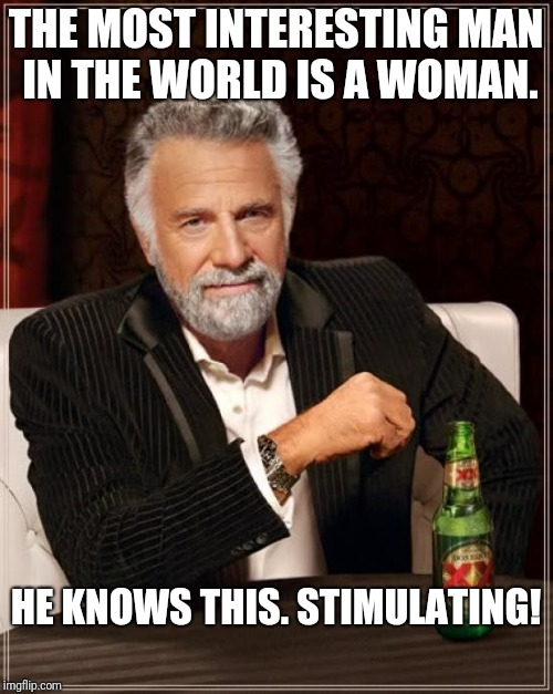 The Most Interesting Man In The World Meme | THE MOST INTERESTING MAN IN THE WORLD IS A WOMAN. HE KNOWS THIS. STIMULATING! | image tagged in memes,the most interesting man in the world | made w/ Imgflip meme maker