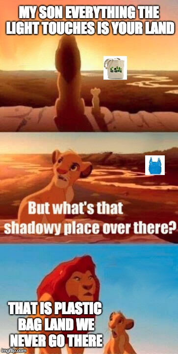 Simba Shadowy Place Meme | MY SON EVERYTHING THE LIGHT TOUCHES IS YOUR LAND THAT IS PLASTIC BAG LAND WE NEVER GO THERE | image tagged in memes,simba shadowy place | made w/ Imgflip meme maker