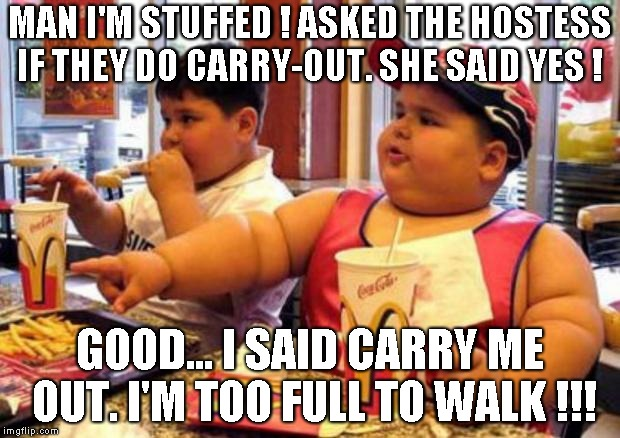 McDonald's fat boy | MAN I'M STUFFED ! ASKED THE HOSTESS IF THEY DO CARRY-OUT. SHE SAID YES ! GOOD... I SAID CARRY ME OUT. I'M TOO FULL TO WALK !!! | image tagged in mcdonald's fat boy | made w/ Imgflip meme maker