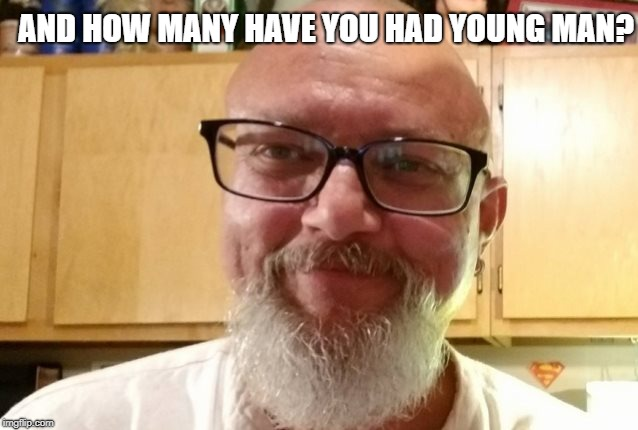 AND HOW MANY HAVE YOU HAD YOUNG MAN? | made w/ Imgflip meme maker