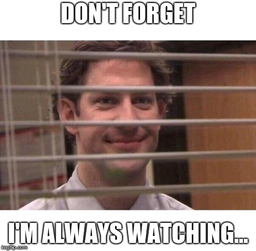 Jim Office Blinds | DON'T FORGET I'M ALWAYS WATCHING... | image tagged in jim office blinds | made w/ Imgflip meme maker