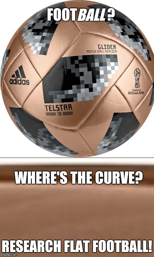 WHERE'S THE CURVE? RESEARCH FLAT FOOTBALL! FOOT           ? BALL | image tagged in flatball | made w/ Imgflip meme maker