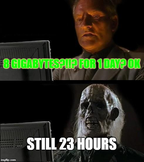 Ill Just Wait Here Meme | 8 GIGABYTES?!!? FOR 1 DAY? OK STILL 23 HOURS | image tagged in memes,ill just wait here | made w/ Imgflip meme maker