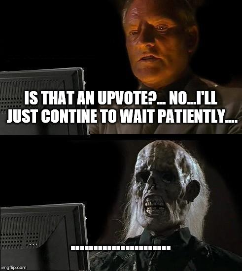 Ill Just Wait Here Meme | IS THAT AN UPVOTE?... NO...I'LL JUST CONTINE TO WAIT PATIENTLY.... …………………. | image tagged in memes,ill just wait here | made w/ Imgflip meme maker