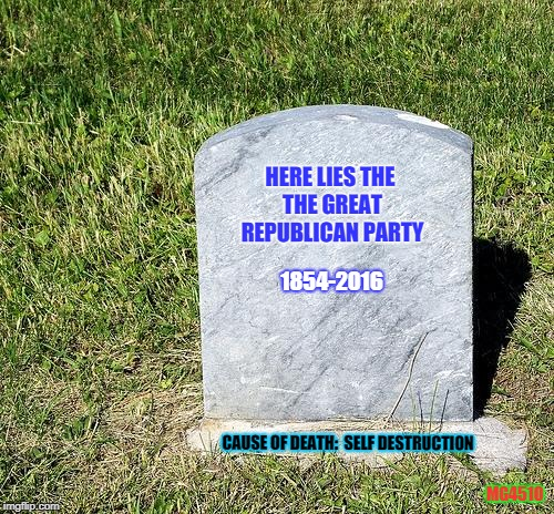 Headstone | HERE LIES THE THE GREAT REPUBLICAN PARTY 1854-2016 CAUSE OF DEATH:  SELF DESTRUCTION MG4510 | image tagged in headstone | made w/ Imgflip meme maker