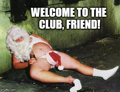 Drunk santa  | WELCOME TO THE CLUB, FRIEND! | image tagged in drunk santa | made w/ Imgflip meme maker