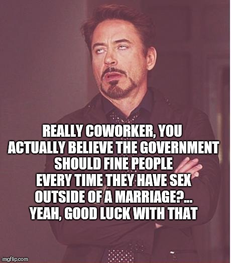I love this guy, but my God can he be naive and idealistic lol  | REALLY COWORKER, YOU ACTUALLY BELIEVE THE GOVERNMENT SHOULD FINE PEOPLE EVERY TIME THEY HAVE SEX OUTSIDE OF A MARRIAGE?...  YEAH, GOOD LUCK  | image tagged in memes,face you make robert downey jr,jbmemegeek,fails,stupid people | made w/ Imgflip meme maker