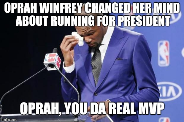 Oprah Winfrey wins MVP | OPRAH WINFREY CHANGED HER MIND ABOUT RUNNING FOR PRESIDENT OPRAH, YOU DA REAL MVP | image tagged in memes,you the real mvp 2,oprah | made w/ Imgflip meme maker