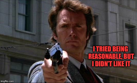 Dirty Harry | I TRIED BEING REASONABLE, BUT I DIDN'T LIKE IT | image tagged in dirty harry | made w/ Imgflip meme maker