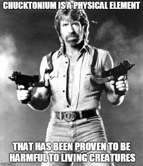 Chuck Norris physical element | CHUCKTONIUM IS A PHYSICAL ELEMENT THAT HAS BEEN PROVEN TO BE HARMFUL TO LIVING CREATURES | image tagged in chuck norris,memes | made w/ Imgflip meme maker