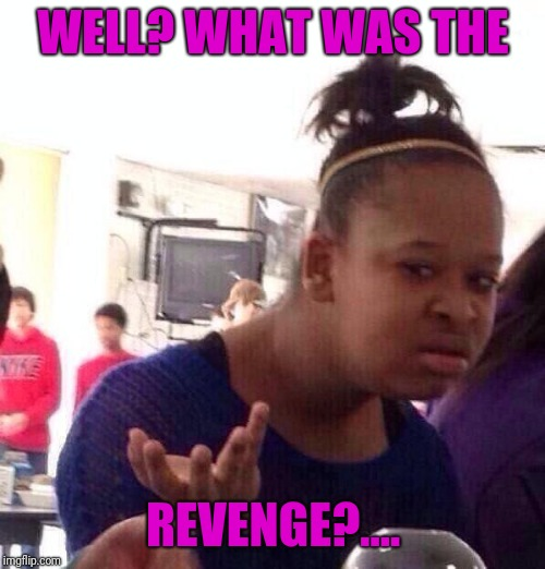 Black Girl Wat Meme | WELL? WHAT WAS THE REVENGE?.... | image tagged in memes,black girl wat | made w/ Imgflip meme maker