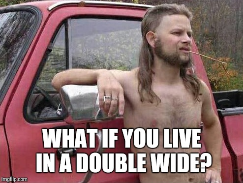 WHAT IF YOU LIVE IN A DOUBLE WIDE? | made w/ Imgflip meme maker