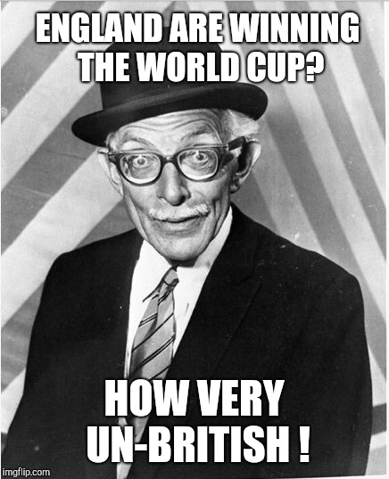 How very un-British football | ENGLAND ARE WINNING THE WORLD CUP? HOW VERY UN-BRITISH ! | image tagged in funny memes,world cup,england football,funny meme,football meme,watch out footballers | made w/ Imgflip meme maker