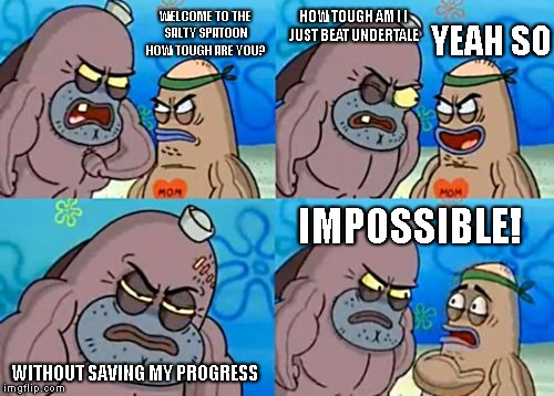 How Tough Are You Meme | WELCOME TO THE SALTY SPATOON HOW TOUGH ARE YOU? HOW TOUGH AM I I JUST BEAT UNDERTALE YEAH SO WITHOUT SAVING MY PROGRESS IMPOSSIBLE! | image tagged in memes,how tough are you,undertale | made w/ Imgflip meme maker