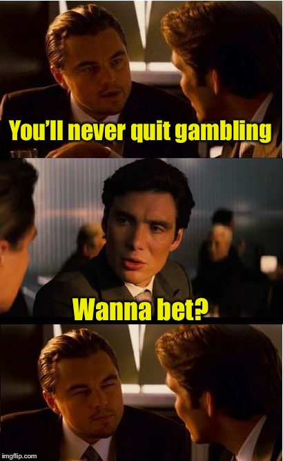 Inception | You'll never quit gambling Wanna bet? | image tagged in memes,inception | made w/ Imgflip meme maker