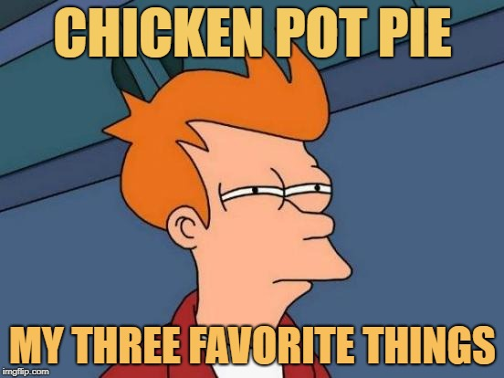 chicken pot pie | CHICKEN POT PIE MY THREE FAVORITE THINGS | image tagged in memes,futurama fry | made w/ Imgflip meme maker