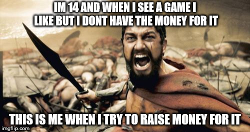 Sparta Leonidas Meme | IM 14 AND WHEN I SEE A GAME I LIKE BUT I DONT HAVE THE MONEY FOR IT THIS IS ME WHEN I TRY TO RAISE MONEY FOR IT | image tagged in memes,sparta leonidas | made w/ Imgflip meme maker
