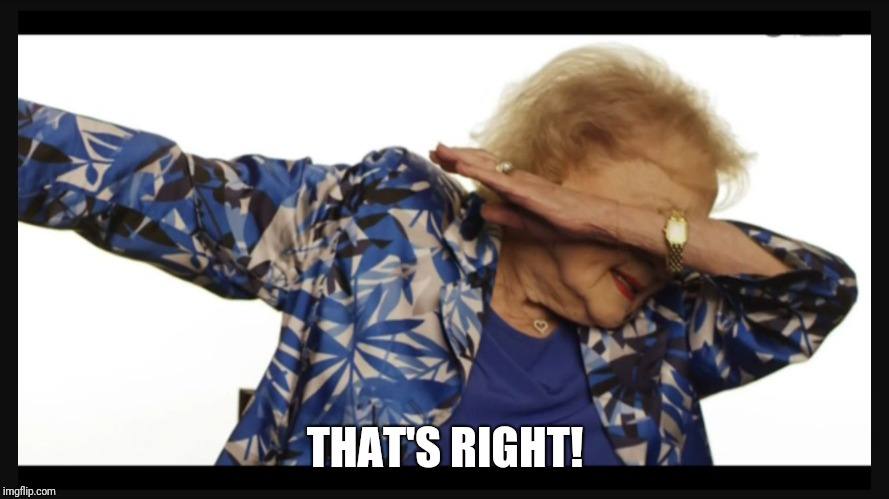 Betty white dab | THAT'S RIGHT! | image tagged in betty white dab | made w/ Imgflip meme maker
