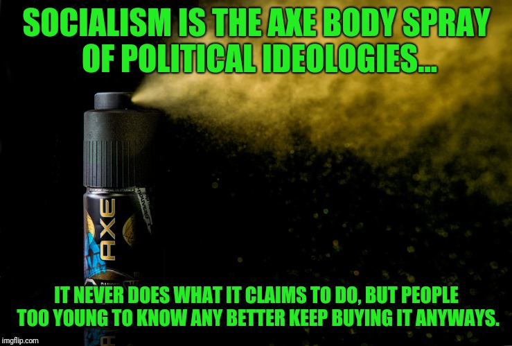 Douche Bag Febreze |  SOCIALISM IS THE AXE BODY SPRAY OF POLITICAL IDEOLOGIES... IT NEVER DOES WHAT IT CLAIMS TO DO, BUT PEOPLE TOO YOUNG TO KNOW ANY BETTER KEEP BUYING IT ANYWAYS. | image tagged in axe | made w/ Imgflip meme maker