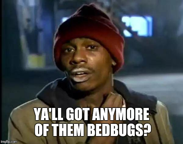 Y'all Got Any More Of That Meme | YA'LL GOT ANYMORE OF THEM BEDBUGS? | image tagged in memes,y'all got any more of that | made w/ Imgflip meme maker