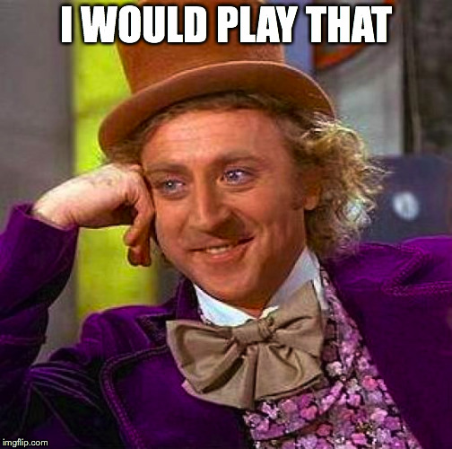 Creepy Condescending Wonka Meme | I WOULD PLAY THAT | image tagged in memes,creepy condescending wonka | made w/ Imgflip meme maker