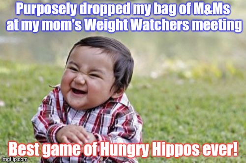 Hungry Hungry Hippos! | Purposely dropped my bag of M&Ms at my mom's Weight Watchers meeting Best game of Hungry Hippos ever! | image tagged in memes,evil toddler | made w/ Imgflip meme maker