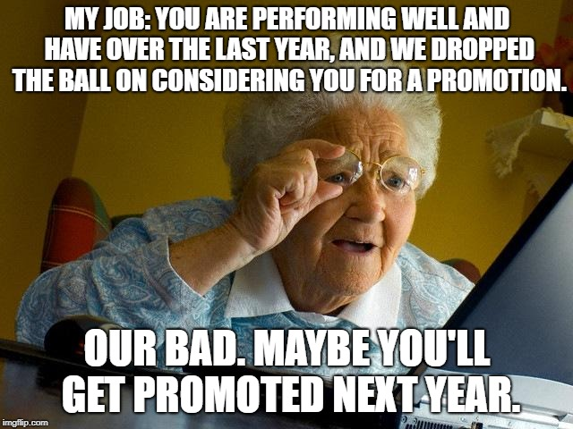 Grandma Finds The Internet Meme | MY JOB: YOU ARE PERFORMING WELL AND HAVE OVER THE LAST YEAR, AND WE DROPPED THE BALL ON CONSIDERING YOU FOR A PROMOTION. OUR BAD. MAYBE YOU' | image tagged in memes,grandma finds the internet | made w/ Imgflip meme maker