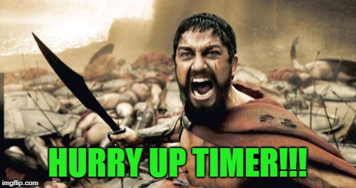 Sparta Leonidas Meme | HURRY UP TIMER!!! | image tagged in memes,sparta leonidas | made w/ Imgflip meme maker