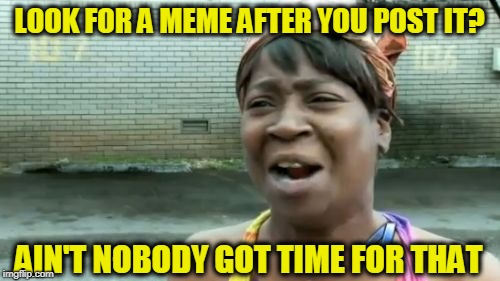 Aint Nobody Got Time For That Meme | LOOK FOR A MEME AFTER YOU POST IT? AIN'T NOBODY GOT TIME FOR THAT | image tagged in memes,aint nobody got time for that | made w/ Imgflip meme maker