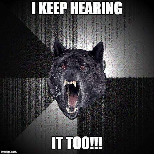 I KEEP HEARING IT TOO!!! | made w/ Imgflip meme maker
