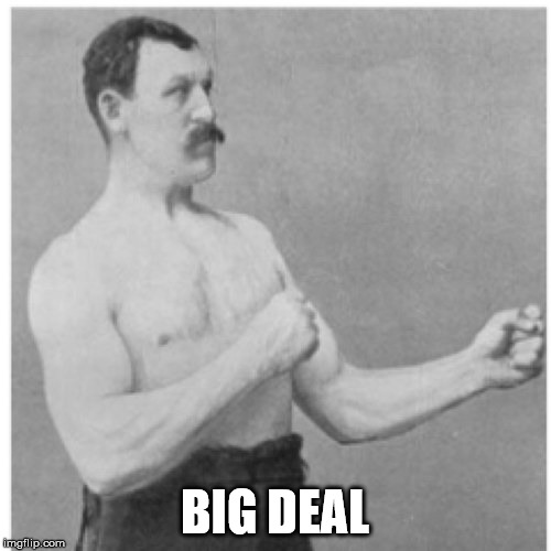 Overly Manly Man Meme | BIG DEAL | image tagged in memes,overly manly man | made w/ Imgflip meme maker