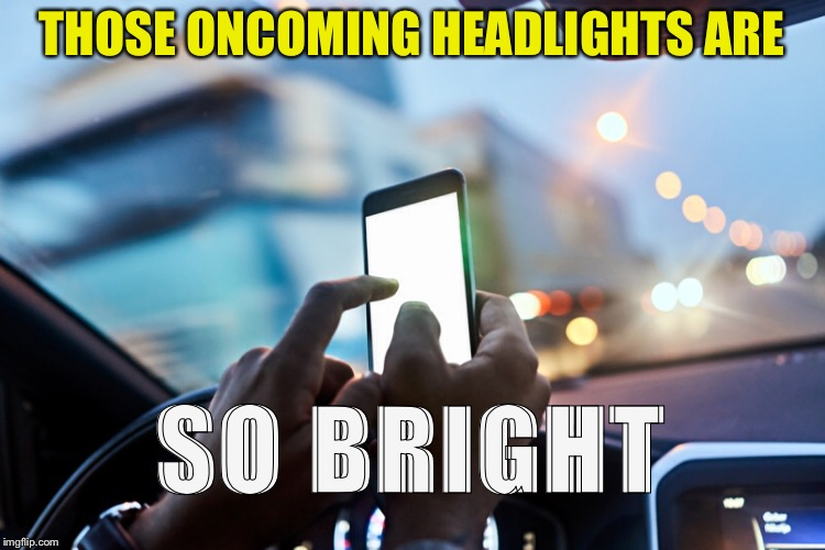 Maybe because you're in the wrong lane? |  THOSE ONCOMING HEADLIGHTS ARE; SO BRIGHT | image tagged in texting and driving,lights,memes,accident | made w/ Imgflip meme maker