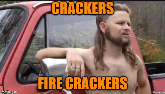 let's wake up dem kids | CRACKERS FIRE CRACKERS | image tagged in almost politically correct redneck | made w/ Imgflip meme maker