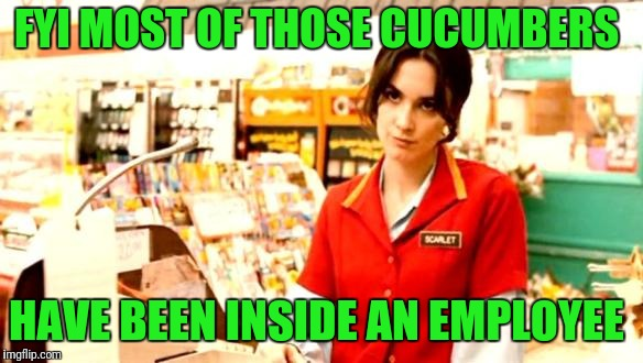 Enjoy them salads | FYI MOST OF THOSE CUCUMBERS HAVE BEEN INSIDE AN EMPLOYEE | image tagged in cashier meme | made w/ Imgflip meme maker