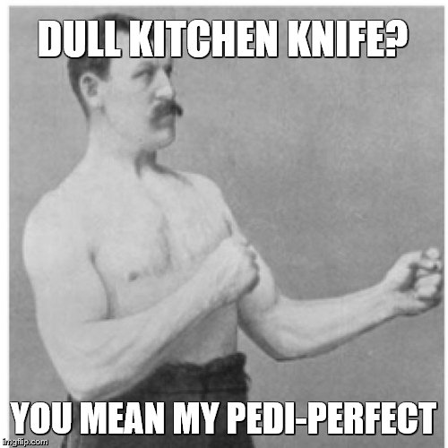 Overly Manly Man Meme | DULL KITCHEN KNIFE? YOU MEAN MY PEDI-PERFECT | image tagged in memes,overly manly man | made w/ Imgflip meme maker