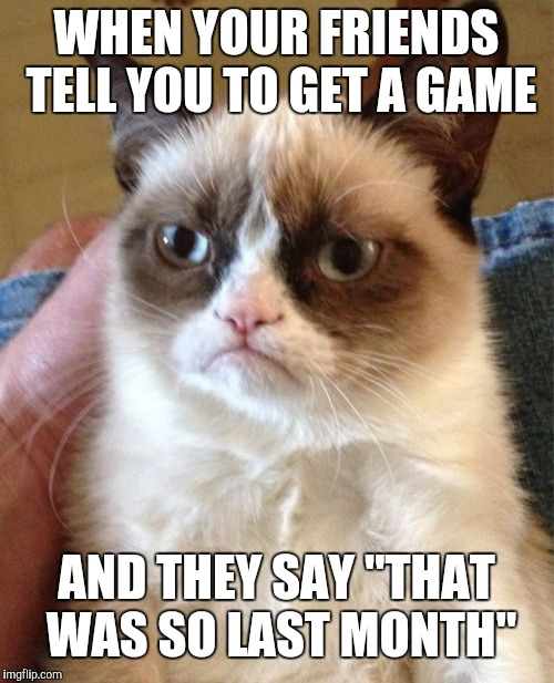 "Grumpy Cat Meme | WHEN YOUR FRIENDS TELL YOU TO GET A GAME AND THEY SAY ""THAT WAS SO LAST MONTH"" 