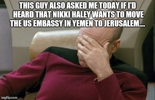 Captain Picard Facepalm Meme | THIS GUY ALSO ASKED ME TODAY IF I'D HEARD THAT NIKKI HALEY WANTS TO MOVE THE US EMBASSY IN YEMEN TO JERUSALEM.... | image tagged in memes,captain picard facepalm | made w/ Imgflip meme maker