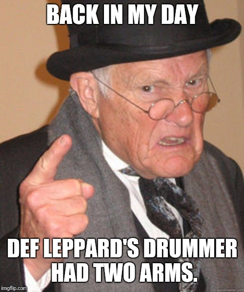 BACK IN MY DAY DEF LEPPARD'S DRUMMER HAD TWO ARMS. | made w/ Imgflip meme maker