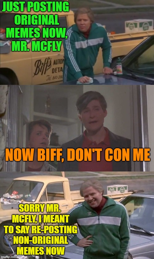 Back to the memer | JUST POSTING ORIGINAL MEMES NOW, MR. MCFLY SORRY MR. MCFLY, I MEANT TO SAY RE-POSTING NON-ORIGINAL MEMES NOW NOW BIFF, DON'T CON ME | image tagged in funny,memes,repost,back to the future | made w/ Imgflip meme maker