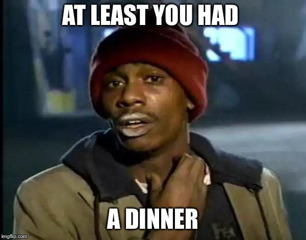 Y'all Got Any More Of That Meme | AT LEAST YOU HAD A DINNER | image tagged in memes,y'all got any more of that | made w/ Imgflip meme maker