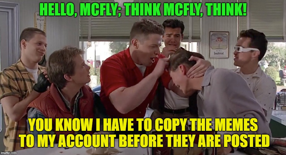 Think McFly | HELLO, MCFLY; THINK MCFLY, THINK! YOU KNOW I HAVE TO COPY THE MEMES TO MY ACCOUNT BEFORE THEY ARE POSTED | image tagged in memes,funny,mcfly,think,back to the future | made w/ Imgflip meme maker