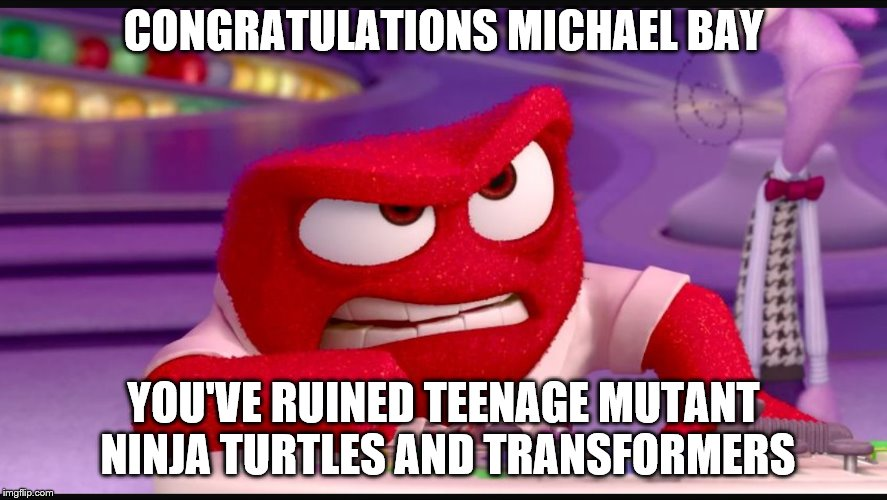 Inside Out Anger | CONGRATULATIONS MICHAEL BAY YOU'VE RUINED TEENAGE MUTANT NINJA TURTLES AND TRANSFORMERS | image tagged in inside out anger | made w/ Imgflip meme maker