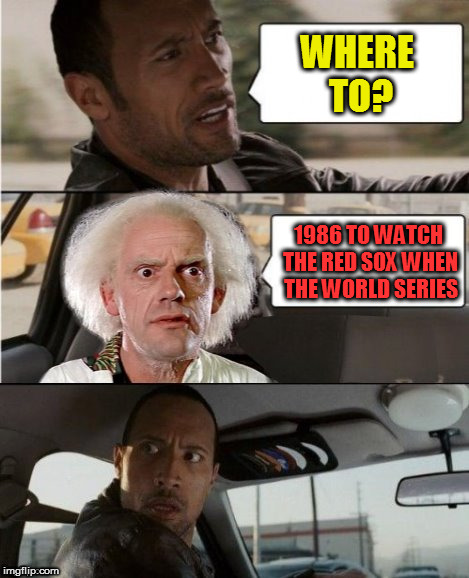 The Rock Driving Dr. Emmett Brown  | WHERE TO? 1986 TO WATCH THE RED SOX WHEN THE WORLD SERIES | image tagged in the rock driving dr emmett brown | made w/ Imgflip meme maker