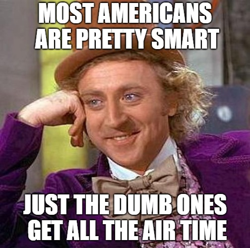 Creepy Condescending Wonka Meme | MOST AMERICANS ARE PRETTY SMART JUST THE DUMB ONES GET ALL THE AIR TIME | image tagged in memes,creepy condescending wonka | made w/ Imgflip meme maker