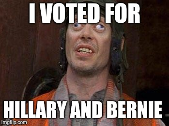 Crazy Eyes | I VOTED FOR HILLARY AND BERNIE | image tagged in crazy eyes | made w/ Imgflip meme maker