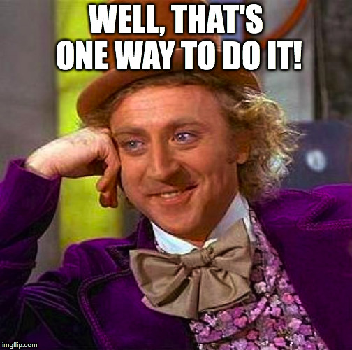 Creepy Condescending Wonka Meme | WELL, THAT'S ONE WAY TO DO IT! | image tagged in memes,creepy condescending wonka | made w/ Imgflip meme maker
