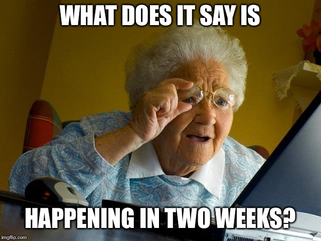 Grandma Finds The Internet Meme | WHAT DOES IT SAY IS HAPPENING IN TWO WEEKS? | image tagged in memes,grandma finds the internet | made w/ Imgflip meme maker