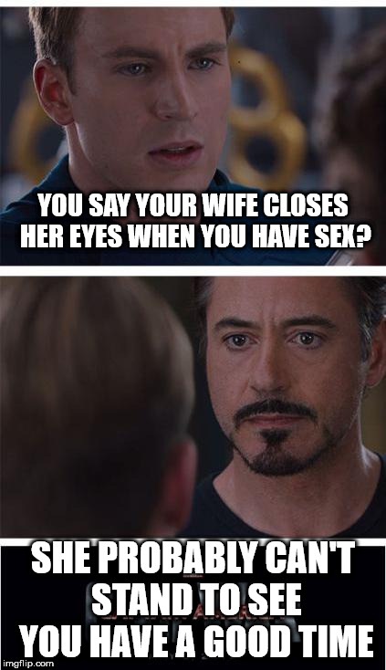 Marvel Civil War 1 Meme | YOU SAY YOUR WIFE CLOSES HER EYES WHEN YOU HAVE SEX? SHE PROBABLY CAN'T STAND TO SEE YOU HAVE A GOOD TIME | image tagged in memes,marvel civil war 1 | made w/ Imgflip meme maker