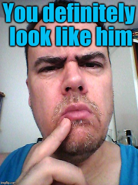 puzzled | You definitely look like him | image tagged in puzzled | made w/ Imgflip meme maker