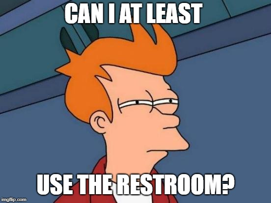 Futurama Fry Meme | CAN I AT LEAST USE THE RESTROOM? | image tagged in memes,futurama fry | made w/ Imgflip meme maker